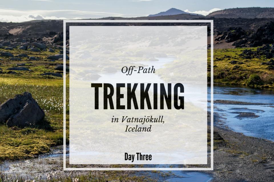 Off-path trekking Iceland - Day Three in Vatnajökull National Park